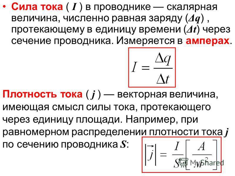 Сила тока ( I ) в проводнике скалярная величина, численно равная заряду ( Δq ), протекающему в единицу времени ( Δt ) через сечение проводника. Измеряется в амперах. Плотность тока ( j ) векторная величина, имеющая смысл силы тока, протекающего через