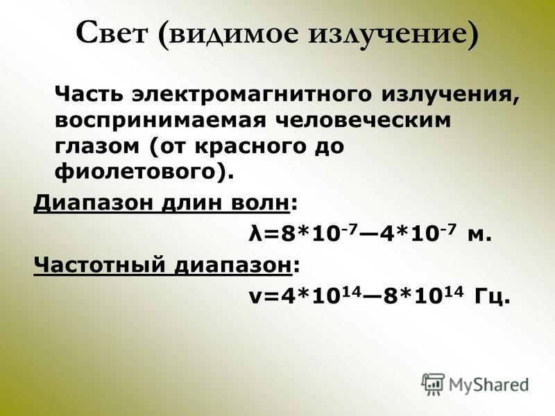 Свет (видимое излучение) Часть электромагнитного излучения, воспринимаемая человеческим глазом (от красного до фиолетового). Диапазон длин волн: λ=8*10 -7 4*10 -7 м. Частотный диапазон: ν=4*10 14 8*10 14 Гц.