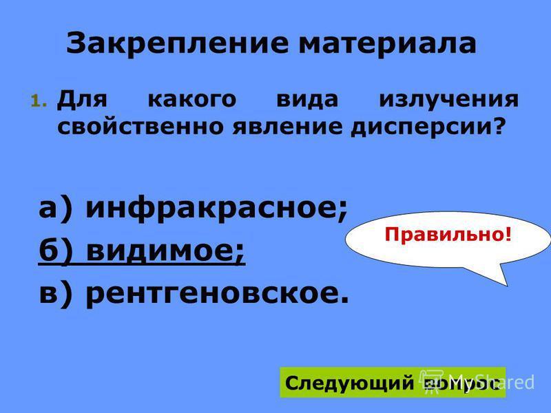 Закрепление материала 1. Для какого вида излучения свойственно явление дисперсии? а) инфракрасное; б) видимое; в) рентгеновское. Следующий вопрос Правильно!