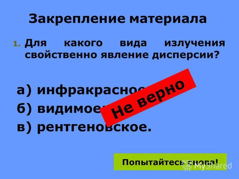 Закрепление материала 1. Для какого вида излучения свойственно явление дисперсии? а) инфракрасное; б) видимое; в) рентгеновское. Не верно Попытайтесь снова!