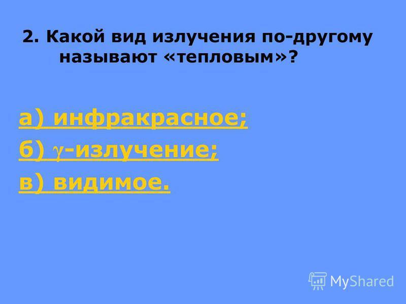 2. Какой вид излучения по-другому называют «тепловым»? а) инфракрасное; б) γ -излучение; в) видимое.