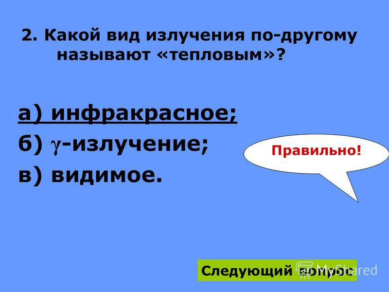 2. Какой вид излучения по-другому называют «тепловым»? а) инфракрасное; б) γ -излучение; в) видимое. Следующий вопрос Правильно!