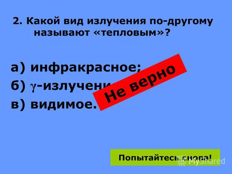 2. Какой вид излучения по-другому называют «тепловым»? а) инфракрасное; б) γ -излучение; в) видимое. Не верно Попытайтесь снова!