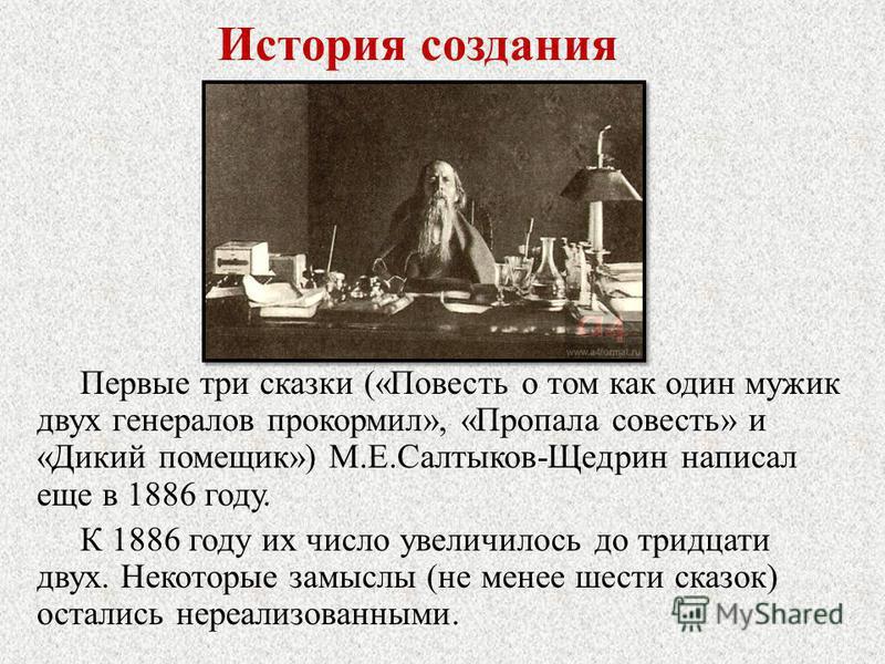 История создания Первые три сказки («Повесть о том как один мужик двух генералов прокормил», «Пропала совесть» и «Дикий помещик») М.Е.Салтыков-Щедрин написал еще в 1886 году. К 1886 году их число увеличилось до тридцати двух. Некоторые замыслы (не ме