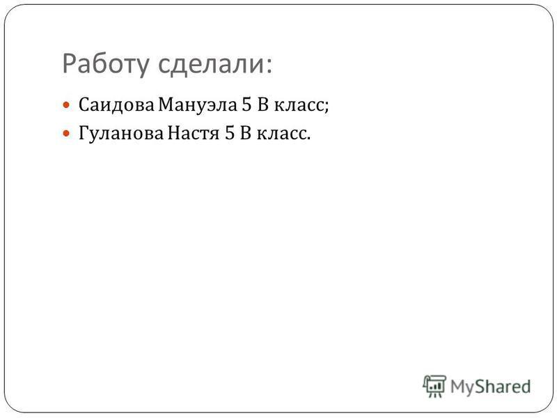 Работу сделали : Саидова Мануэла 5 В класс ; Гуланова Настя 5 В класс.