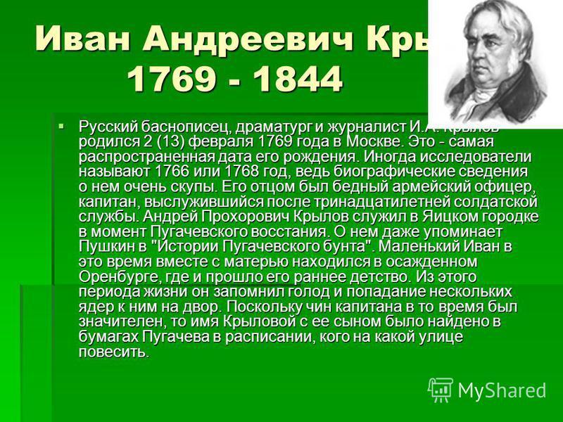 Иван Андреевич Крылов 1769 - 1844 Русский баснописец, драматург и журналист И.А. Крылов родился 2 (13) февраля 1769 года в Москве. Это - самая распространенная дата его рождения. Иногда исследователи называют 1766 или 1768 год, ведь биографические св
