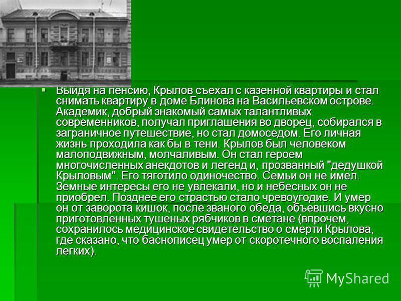 Выйдя на пенсию, Крылов съехал с казенной квартиры и стал снимать квартиру в доме Блинова на Васильевском острове. Академик, добрый знакомый самых талантливых современников, получал приглашения во дворец, собирался в заграничное путешествие, но стал