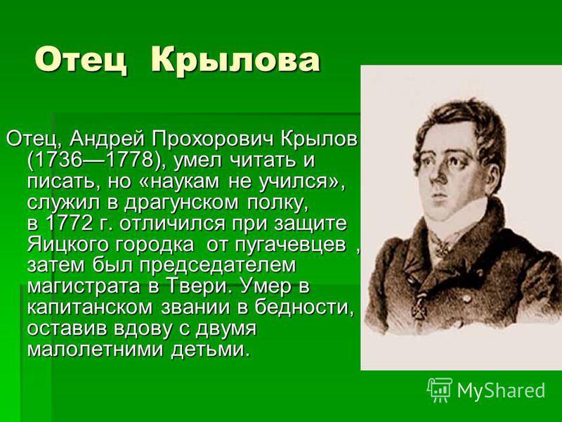 Отец Крылова Отец, Андрей Прохорович Крылов (17361778), умел читать и писать, но «наукам не учился», служил в драгунском полку, в 1772 г. отличился при защите Яицкого городка от пугачевцев, затем был председателем магистрата в Твери. Умер в капитанск