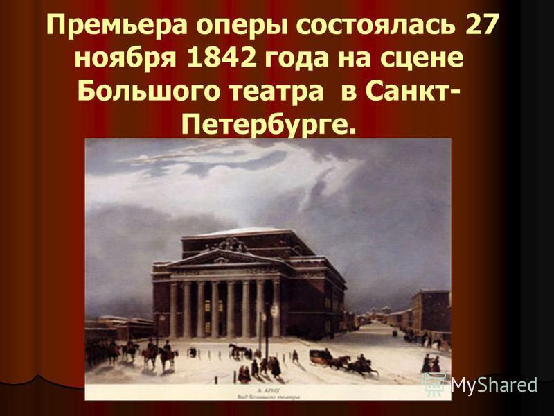 Премьера оперы состоялась 27 ноября 1842 года на сцене Большого театра в Санкт- Петербурге.