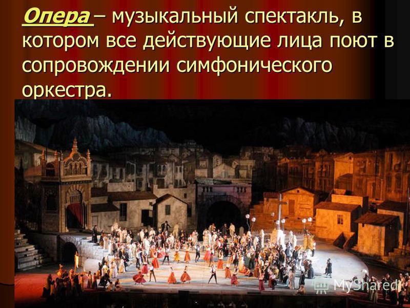 Опера – музыкальный спектакль, в котором все действующие лица поют в сопровождении симфонического оркестра.