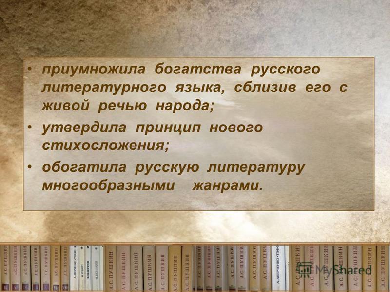 приумножила богатства русского литературного языка, сблизив его с живой речью народа; утвердила принцип нового стихосложения; обогатила русскую литературу многообразными жанрами.