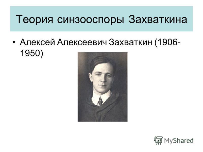 Теория синзооспоры Захваткина Алексей Алексеевич Захваткин (1906- 1950)