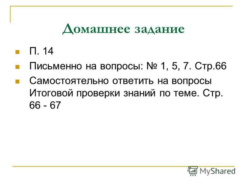 Домашнее задание П. 14 Письменно на вопросы: 1, 5, 7. Стр.66 Самостоятельно ответить на вопросы Итоговой проверки знаний по теме. Стр. 66 - 67