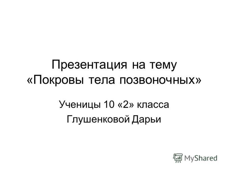 Презентация на тему «Покровы тела позвоночных» Ученицы 10 «2» класса Глушенковой Дарьи