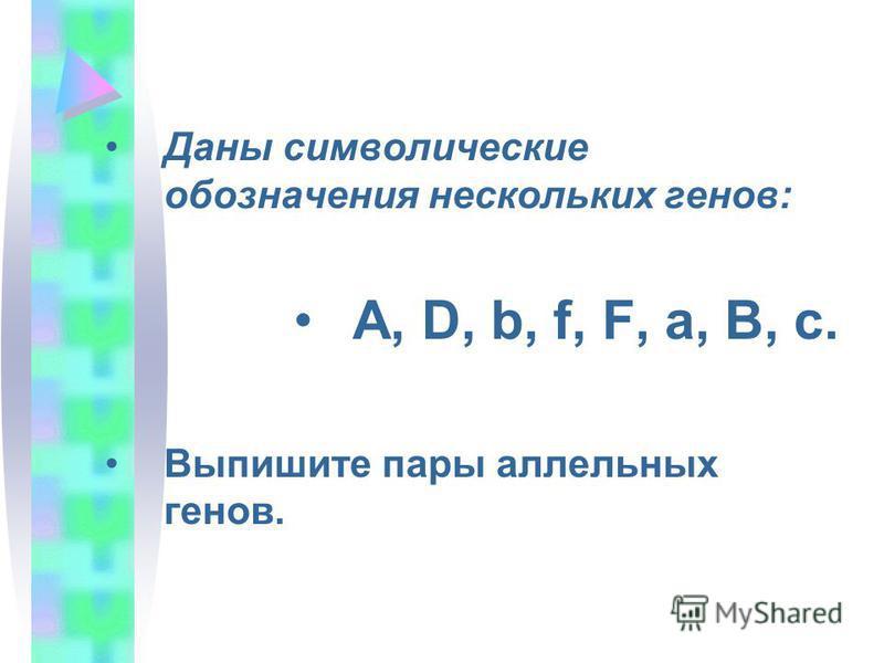 Даны символические обозначения нескольких генов: A, D, b, f, F, a, B, c. Выпишите пары аллельных генов.