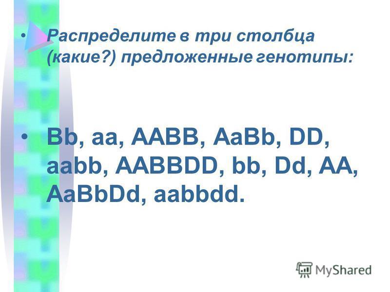 Распределите в три столбца (какие?) предложенные генотипы: Bb, aa, AABB, AaBb, DD, aabb, AABBDD, bb, Dd, AA, AaBbDd, aabbdd.