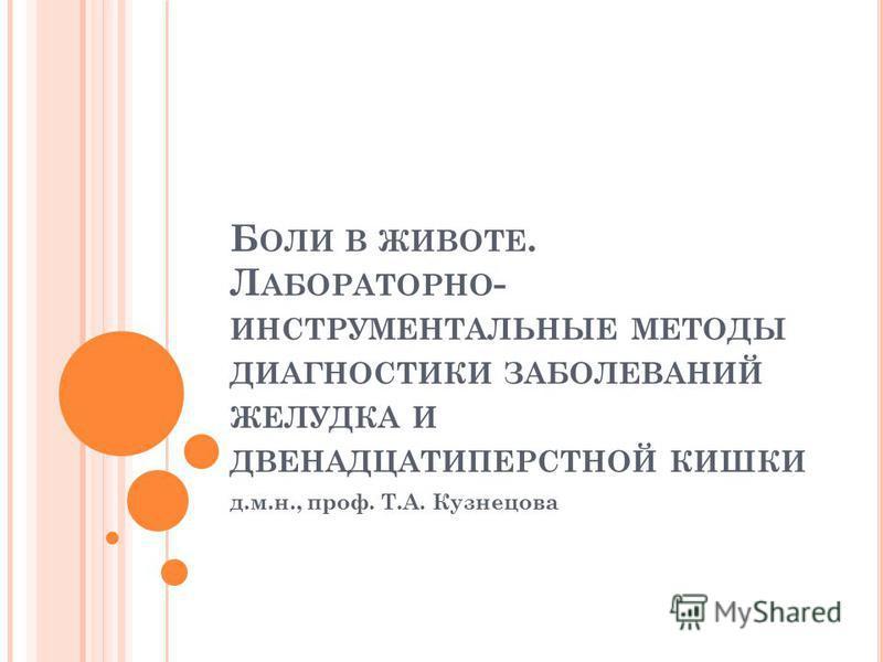Б ОЛИ В ЖИВОТЕ. Л АБОРАТОРНО - ИНСТРУМЕНТАЛЬНЫЕ МЕТОДЫ ДИАГНОСТИКИ ЗАБОЛЕВАНИЙ ЖЕЛУДКА И ДВЕНАДЦАТИПЕРСТНОЙ КИШКИ д.м.н., проф. Т.А. Кузнецова