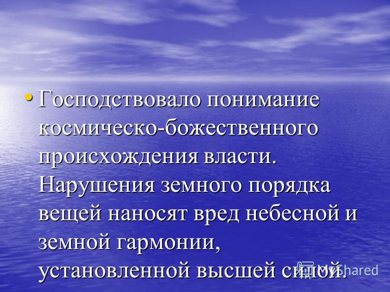 Господствовало понимание космическойй-божественного происхождения власти. Нарушения земного порядка вещей наносят вред небесной и земной гармонии, установленной высшей силой. Господствовало понимание космическойй-божественного происхождения власти. Н