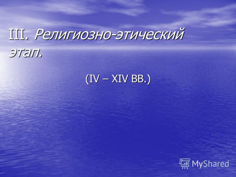 III. Религиозно-этический этап. (IV – XIV ВВ.)