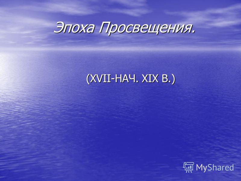 Эпоха Просвещения. (XVII-НАЧ. XIX В.)