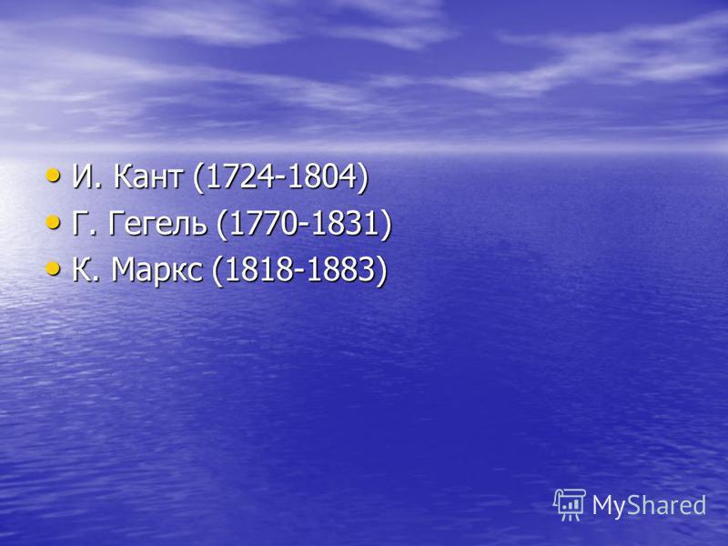 И. Кант (1724-1804) И. Кант (1724-1804) Г. Гегель (1770-1831) Г. Гегель (1770-1831) К. Маркс (1818-1883) К. Маркс (1818-1883)