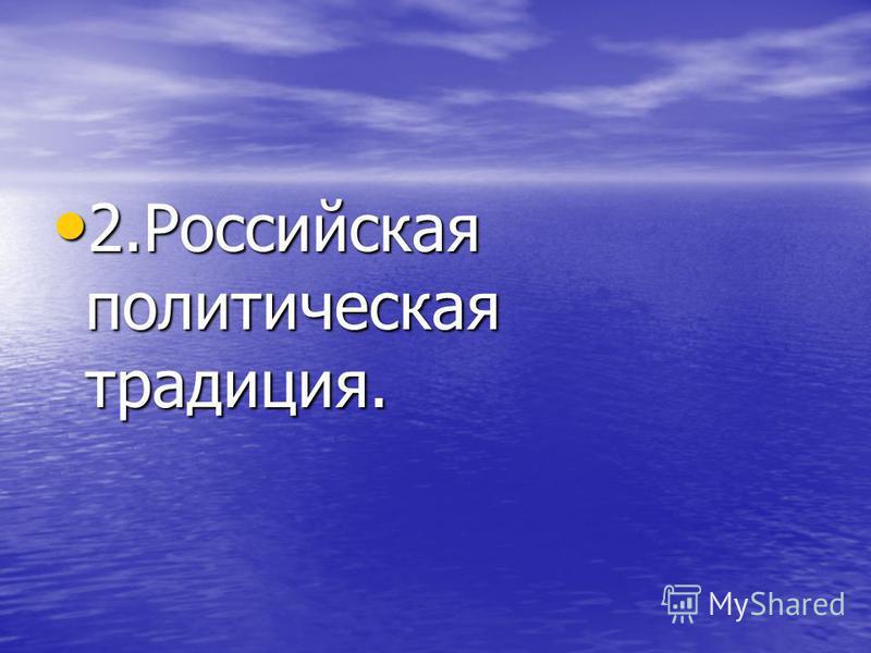 2. Российская политическая традиция. 2. Российская политическая традиция.
