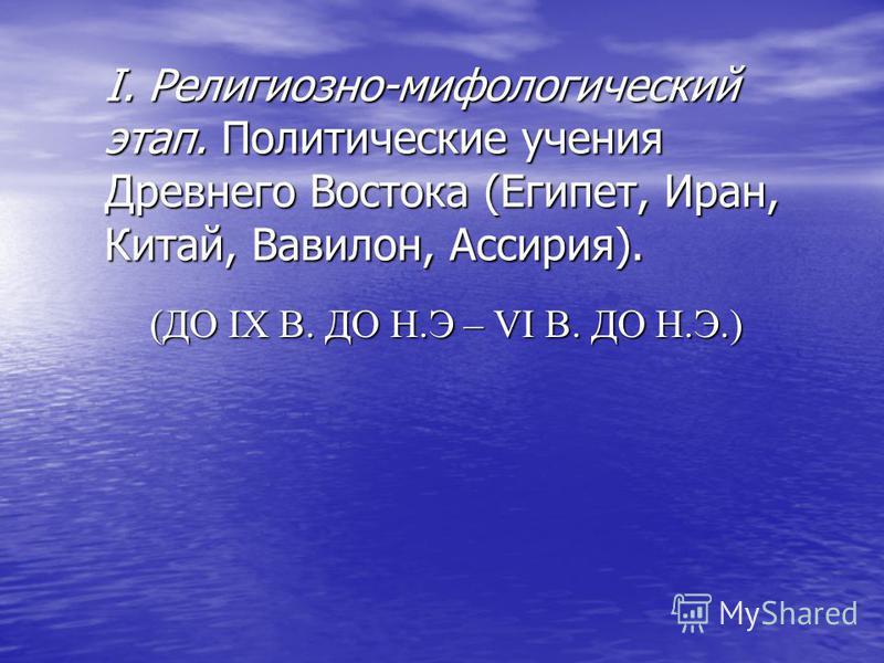 I. Религиозно-мифологический этап. Политические учения Древнего Востока (Египет, Иран, Китай, Вавилон, Ассирия). (ДО IX В. ДО Н.Э – VI В. ДО Н.Э.)