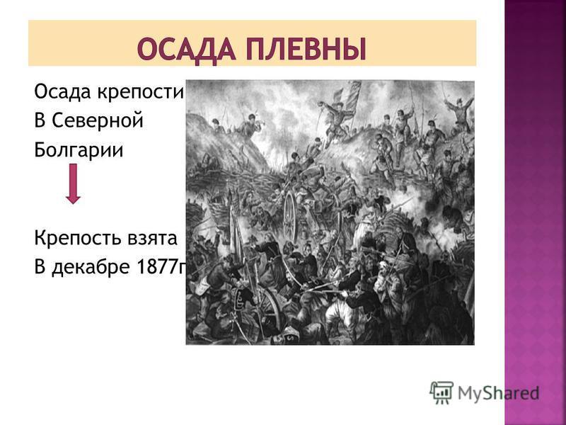 Осада крепости в С В Северной Болгарии Крепость взята В декабре 1877 г