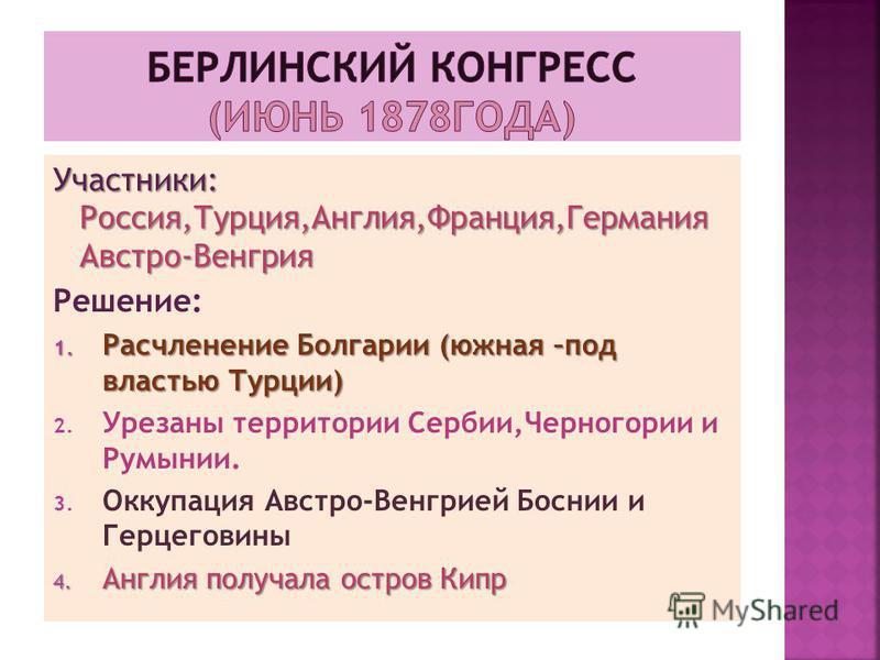 Участники: Россия,Турция,Англия,Франция,Германия Австро-Венгрия Решение: 1. Расчленение Болгарии (южная –под властью Турции) 2. Урезаны территории Сербии,Черногории и Румынии. 3. Оккупация Австро-Венгрией Боснии и Герцеговины 4. Англия получала остро