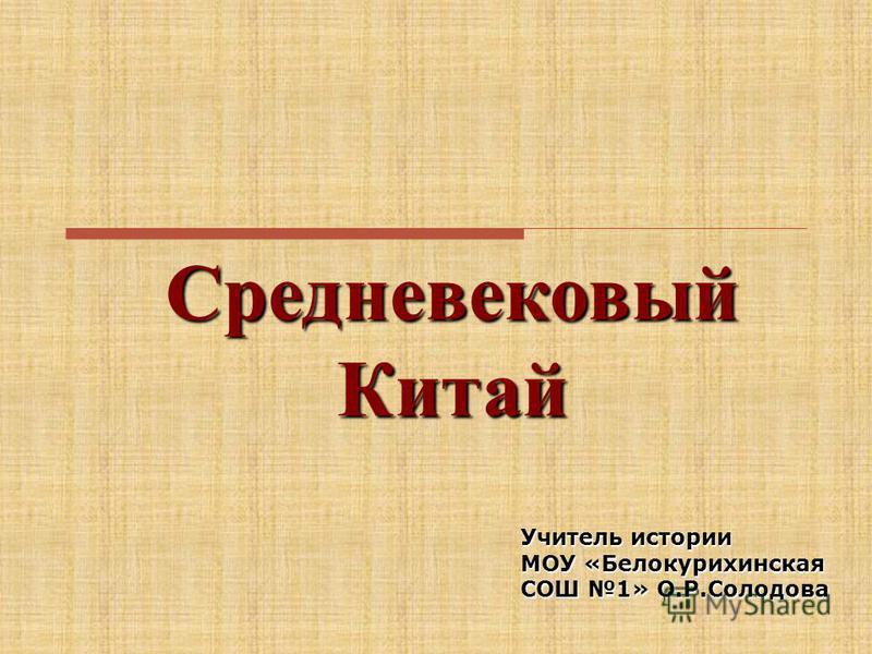 Средневековый Китай Учитель истории МОУ «Белокурихинская СОШ 1» О.Р.Солодова