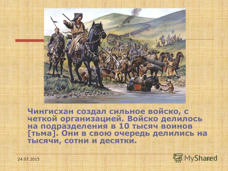 24.07.201510 Чингисхан создал сильное войско, с четкой организацией. Войско делилось на подразделения в 10 тысяч воинов [тьма]. Они в свою очередь делились на тысячи, сотни и десятки.