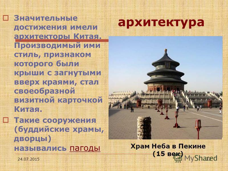 24.07.201522 архитектура Значительные достижения имели архитекторы Китая. Производимый ими стиль, признаком которого были крыши с загнутыми вверх краями, стал своеобразной визитной карточкой Китая. Такие сооружения (буддийские храмы, дворцы) называли