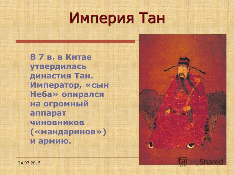 24.07.20153 В 7 в. в Китае утвердилась династия Тан. Император, «сын Неба» опирался на огромный аппарат чиновников («мандаринов») и армию. Империя Тан