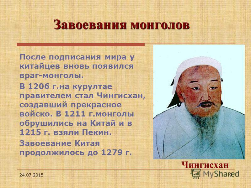 24.07.20159 Завоевания монголов После подписания мира у китайцев вновь появился враг-монголы. В 1206 г.на курултае правителем стал Чингисхан, создавший прекрасное войско. В 1211 г.монголы обрушились на Китай и в 1215 г. взяли Пекин. Завоевание Китая