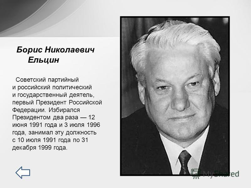 Советский партийный и российский политический и государственный деятель, первый Президент Российской Федерации. Избирался Президентом два раза 12 июня 1991 года и 3 июля 1996 года, занимал эту должность с 10 июля 1991 года по 31 декабря 1999 года. Бо