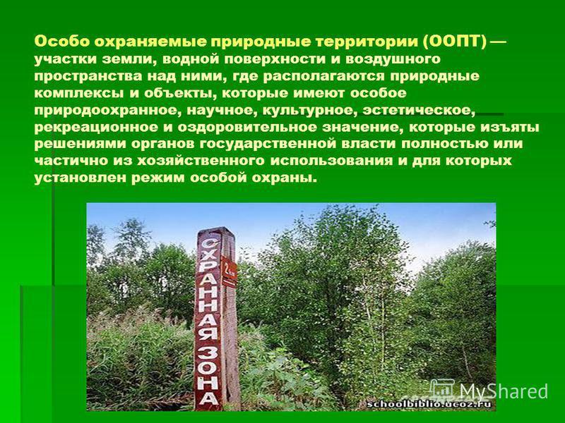 Особо охраняемые природные территории (ООПТ) участки земли, водной поверхности и воздушного пространства над ними, где располагаются природные комплексы и объекты, которые имеют особое природоохранное, научное, культурное, эстетическое, рекреационное