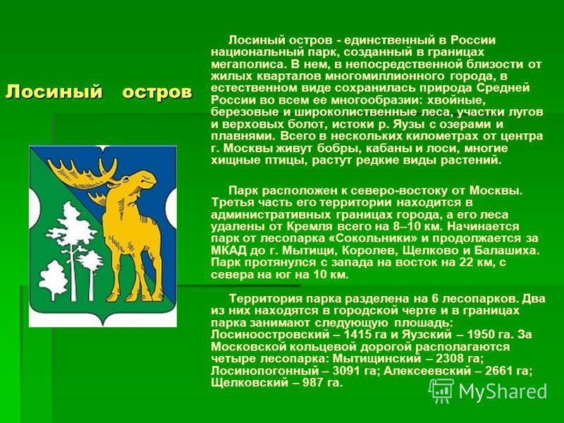 Лосиный остров Лосиный остров - единственный в России национальный парк, созданный в границах мегаполиса. В нем, в непосредственной близости от жилых кварталов многомиллионного города, в естественном виде сохранилась природа Средней России во всем ее