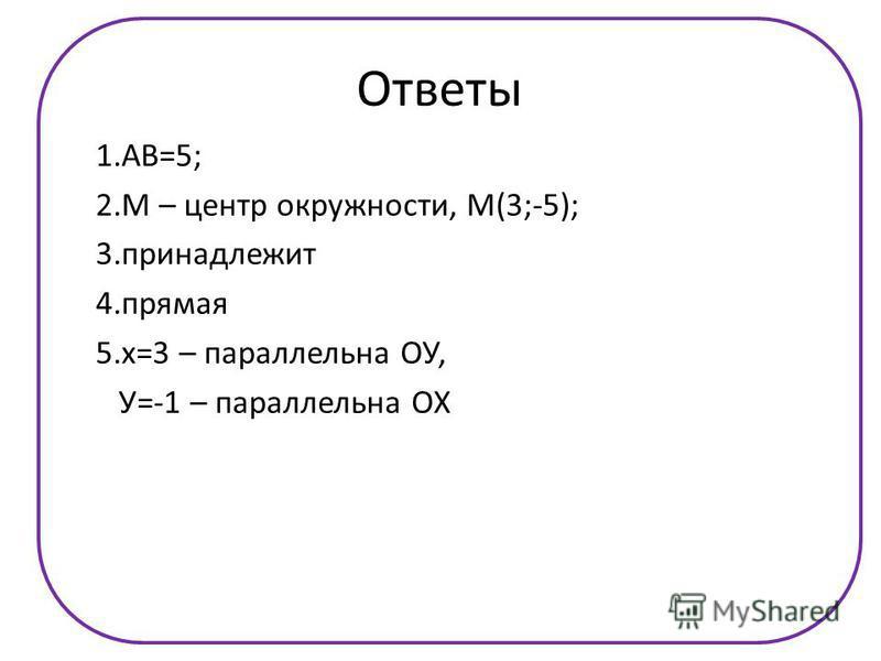 R Ответы 1.АВ=5; 2. М – центр окружности, М(3;-5); 3. принадлежит 4. прямая 5.х=3 – параллельна ОУ, У=-1 – параллельна ОХ