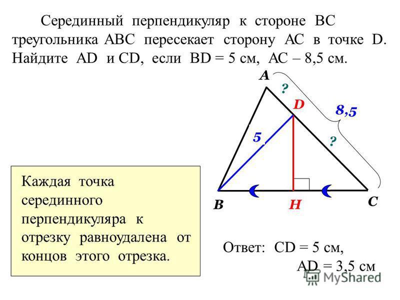 Серединный перпендикуляр к стороне ВС треугольника АВС пересекает сторону АС в точке D. Найдите АD и СD, если BD = 5 см, АС – 8,5 см. А В С D H ? ? 5 8,5 Каждая точка серединного перпендикуляра к отрезку равноудалена от концов этого отрезка. Ответ: С