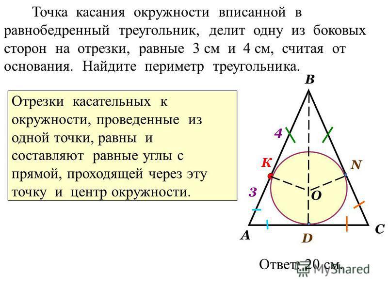 Точка касания окружности вписанной в равнобедренный треугольник, делит одну из боковых сторон на отрезки, равные 3 см и 4 см, считая от основания. Найдите периметр треугольника. А В С 3 4 К N D O Ответ: 20 см. Отрезки касательных к окружности, провед
