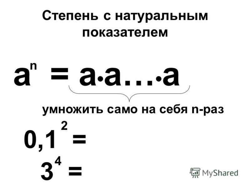 Степень с натуральным показателем а = а а… а n 0,1 = 2 умножить само на себя n-раз 3 = 4