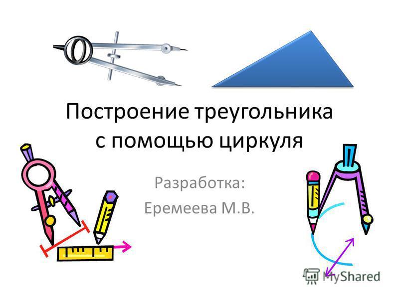 Построение треугольника с помощью циркуля Разработка: Еремеева М.В.