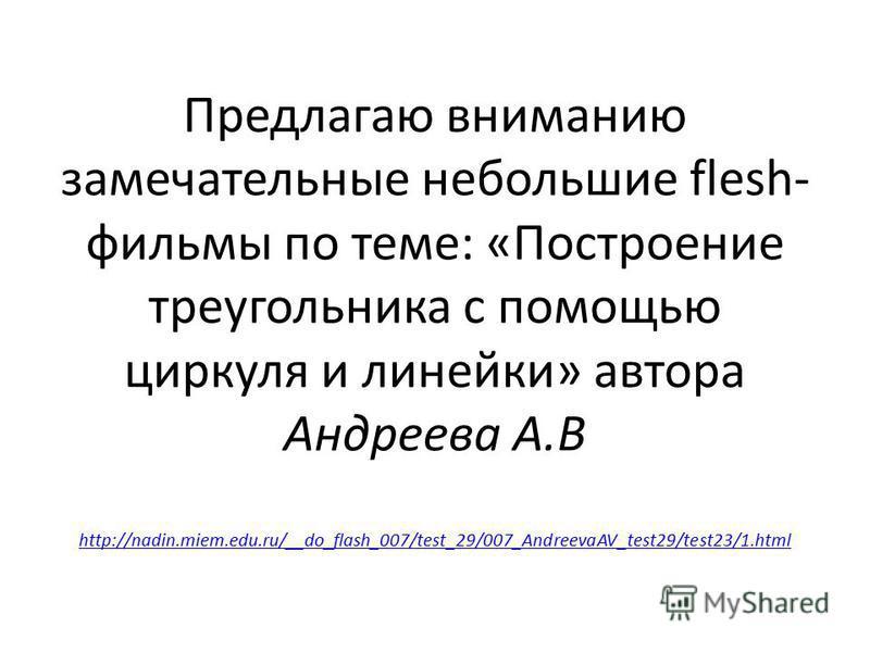 Предлагаю вниманию замечательные небольшие flesh- фильмы по теме: «Построение треугольника с помощью циркуля и линейки» автора Андреева А.В http://nadin.miem.edu.ru/__do_flash_007/test_29/007_AndreevaAV_test29/test23/1. html http://nadin.miem.edu.ru/