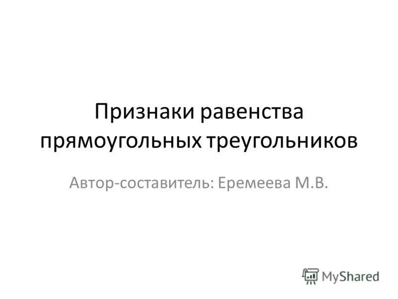 Признаки равенства прямоугольных треугольников Автор-составитель: Еремеева М.В.