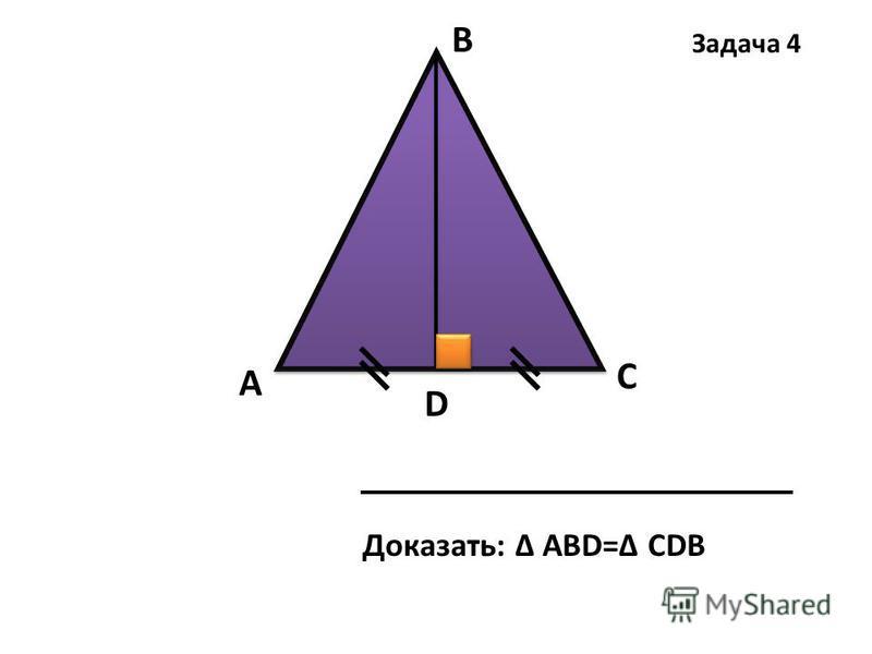 А В С D Доказать: Δ АВD=Δ СDВ Задача 4