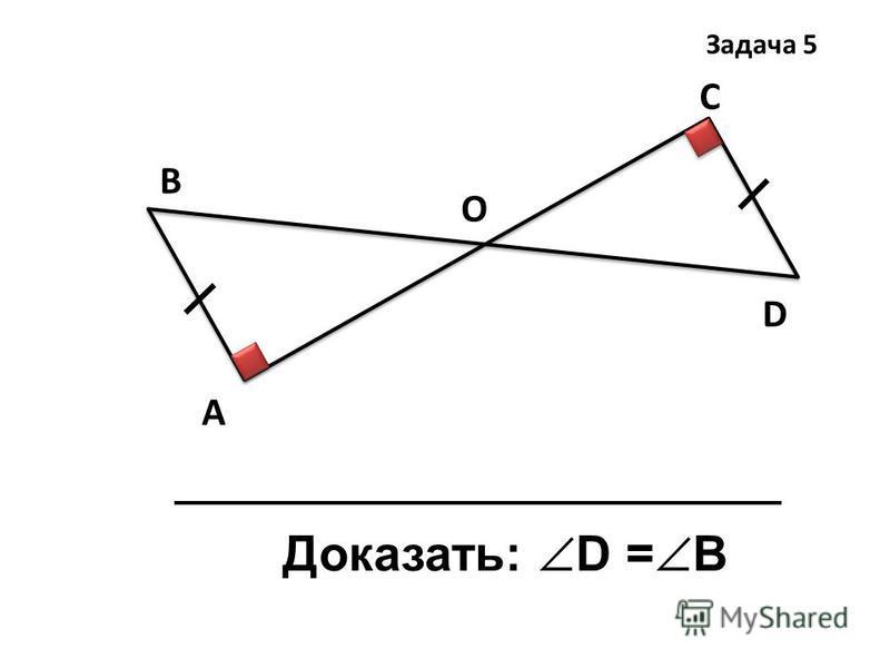 А В С D Доказать: D = B Задача 5 О