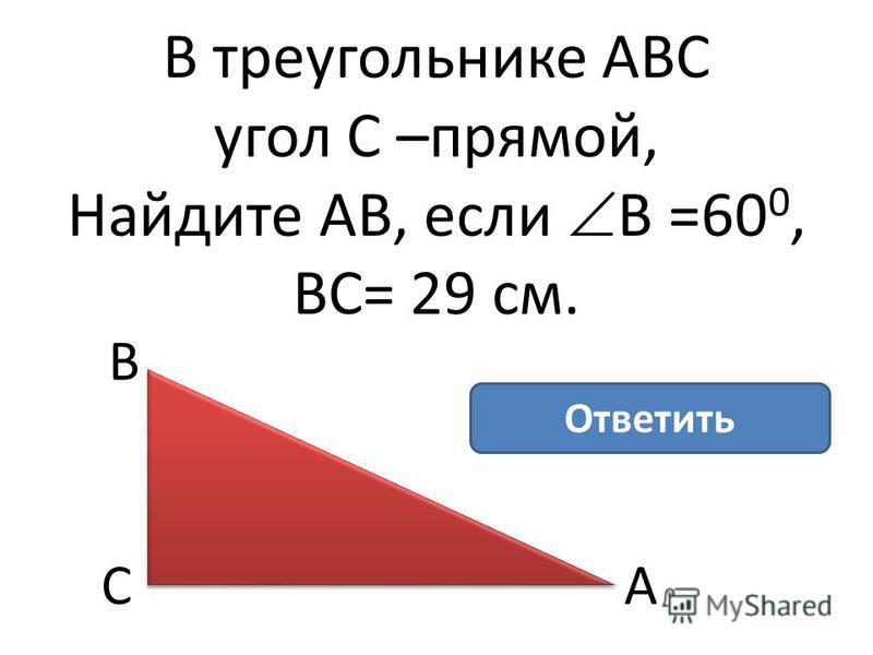 В треугольнике АВС угол С –прямой, Найдите АВ, если В =60 0, ВС= 29 см. В АС АВ= 58 см Ответить