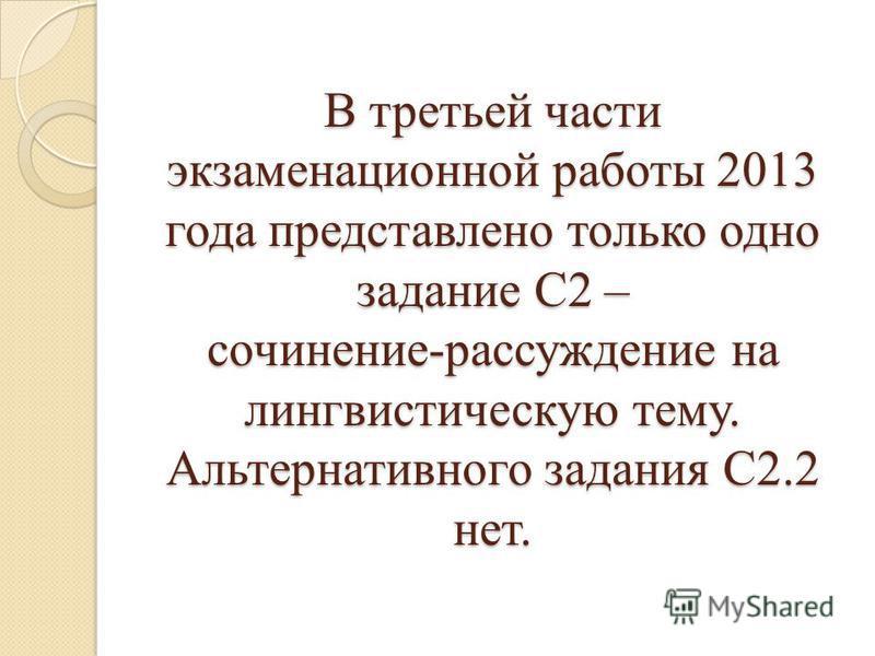 В третьей части экзаменационной работы 2013 года представлено только одно задание С2 – сочинение-рассуждение на лингвистическую тему. Альтернативного задания С2.2 нет.