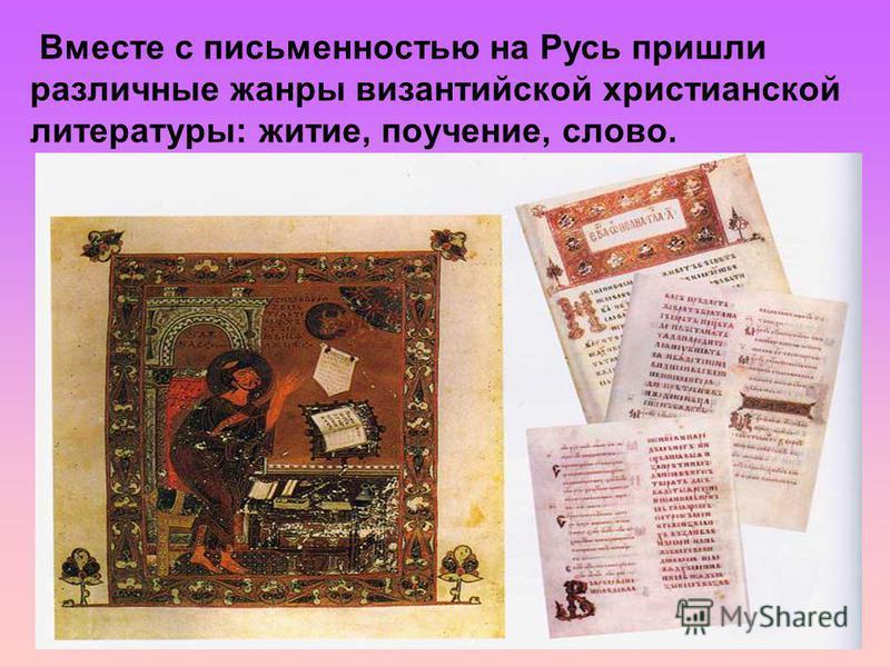 Вместе с письменностью на Русь пришли различные жанры византийской христианской литературы: житие, поучение, слово.