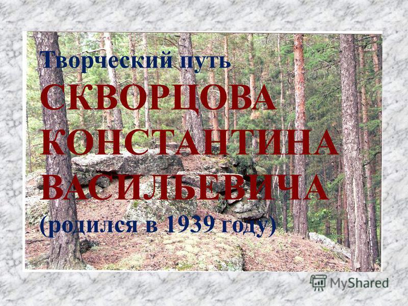 Творческий путь СКВОРЦОВА КОНСТАНТИНА ВАСИЛЬЕВИЧА (родился в 1939 году)